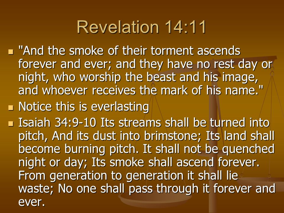 Revelation 14:11 And the smoke of their torment ascends forever and ever; and they have no rest day or night, who worship the beast and his image, and whoever receives the mark of his name. And the smoke of their torment ascends forever and ever; and they have no rest day or night, who worship the beast and his image, and whoever receives the mark of his name. Notice this is everlasting Notice this is everlasting Isaiah 34:9-10 Its streams shall be turned into pitch, And its dust into brimstone; Its land shall become burning pitch.
