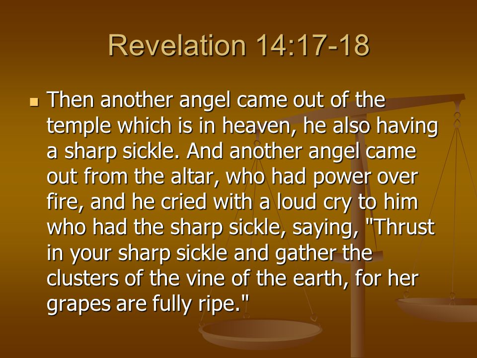 Revelation 14:17-18 Then another angel came out of the temple which is in heaven, he also having a sharp sickle.