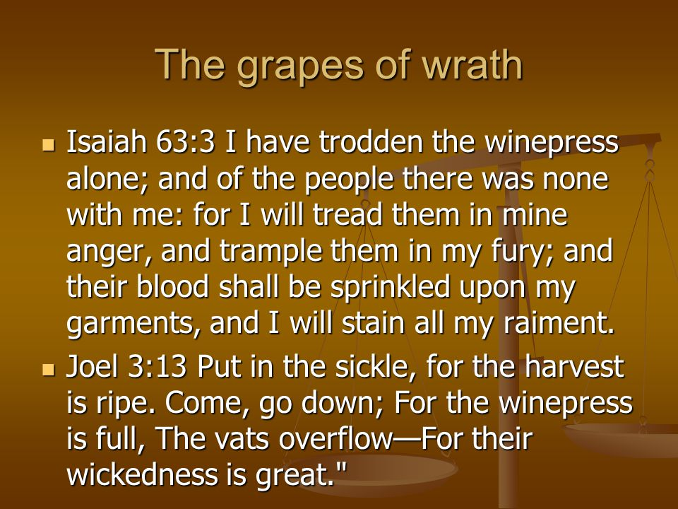 The grapes of wrath Isaiah 63:3 I have trodden the winepress alone; and of the people there was none with me: for I will tread them in mine anger, and trample them in my fury; and their blood shall be sprinkled upon my garments, and I will stain all my raiment.