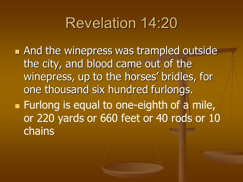 Revelation 14:20 And the winepress was trampled outside the city, and blood came out of the winepress, up to the horses' bridles, for one thousand six hundred furlongs.