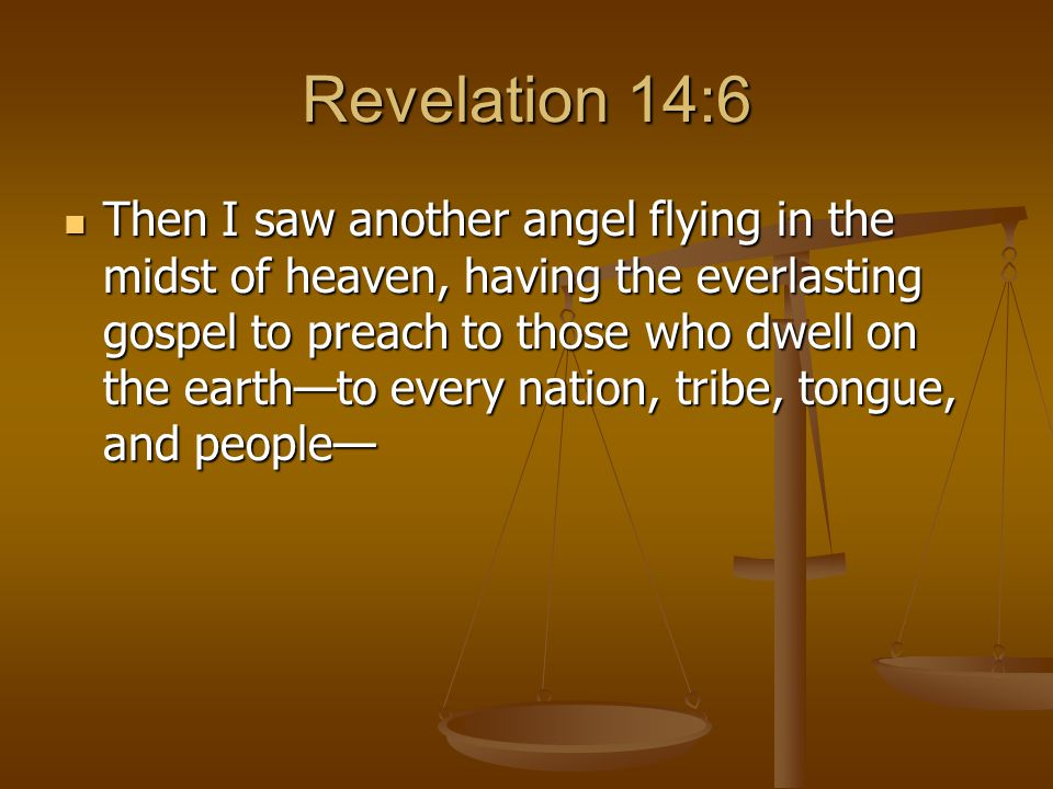 Revelation 14:6 Then I saw another angel flying in the midst of heaven, having the everlasting gospel to preach to those who dwell on the earth—to every nation, tribe, tongue, and people— Then I saw another angel flying in the midst of heaven, having the everlasting gospel to preach to those who dwell on the earth—to every nation, tribe, tongue, and people—