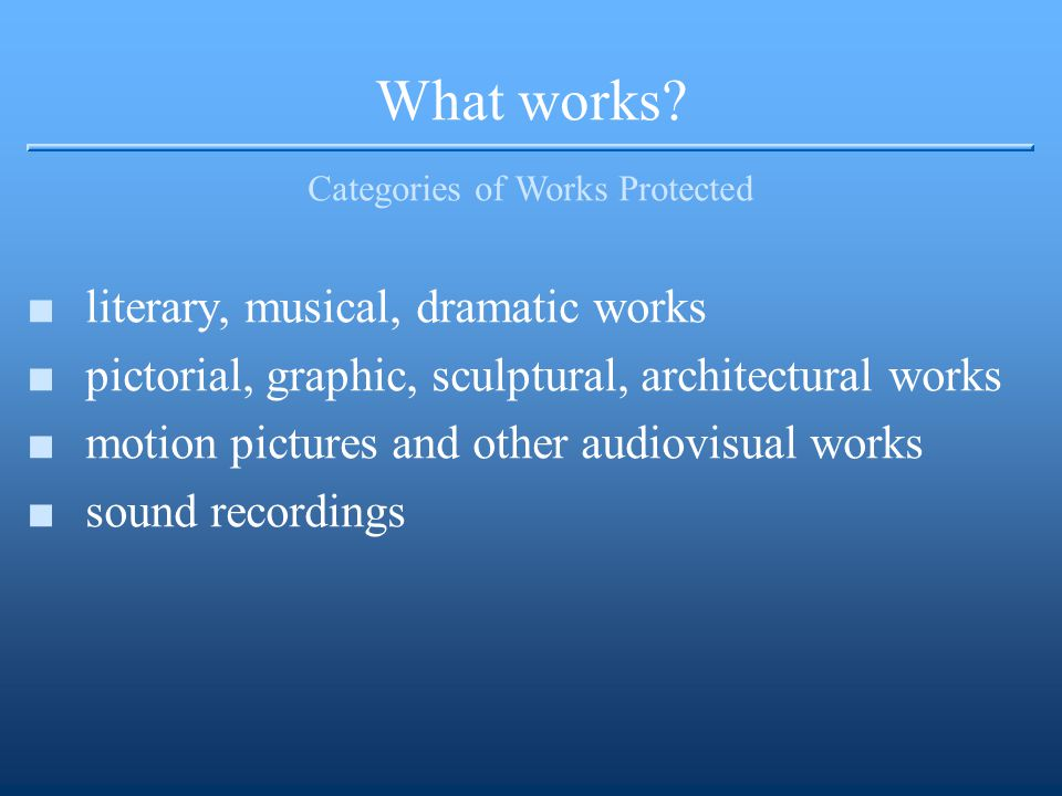 What works? Categories of Works Protected ■literary, musical, dramatic works ■pictorial, graphic, sculptural, architectural works ■motion pictures and