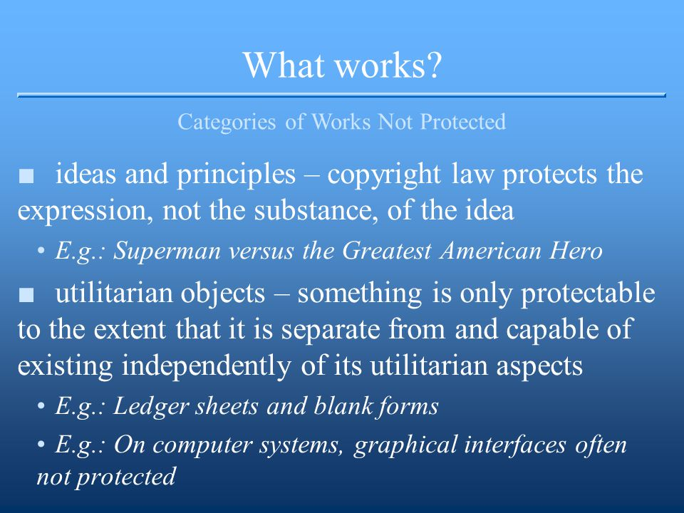 What works? Categories of Works Not Protected ■ideas and principles – copyright law protects the expression, not the substance, of the idea E.g.: Supe