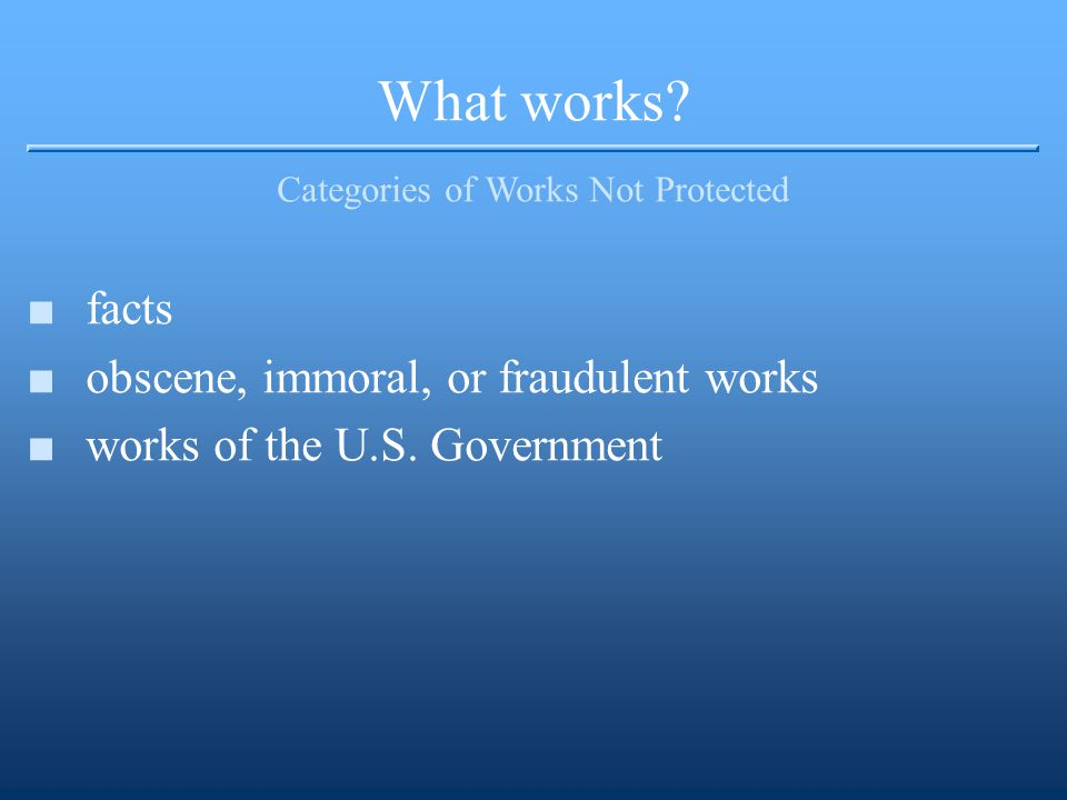 What works? Categories of Works Not Protected ■facts ■obscene, immoral, or fraudulent works ■works of the U.S. Government