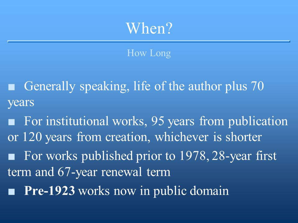 When? How Long ■Generally speaking, life of the author plus 70 years ■For institutional works, 95 years from publication or 120 years from creation, w