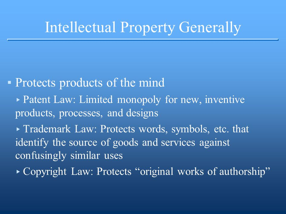 Intellectual Property Generally ▪Protects products of the mind ▸ Patent Law: Limited monopoly for new, inventive products, processes, and designs ▸ Trademark Law: Protects words, symbols, etc.