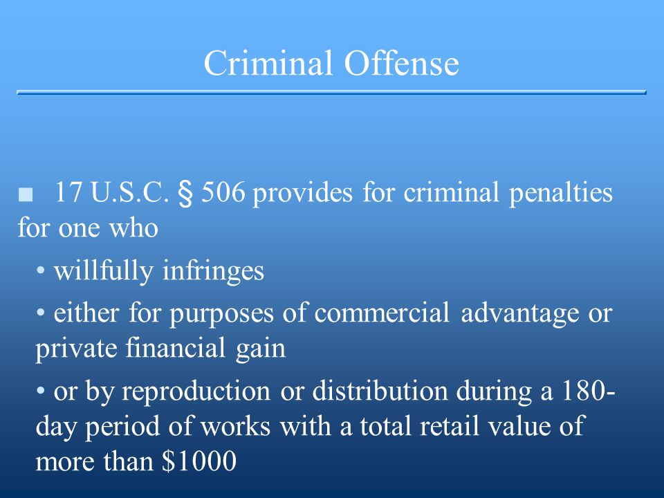Criminal Offense ■17 U.S.C. § 506 provides for criminal penalties for one who willfully infringes either for purposes of commercial advantage or priva