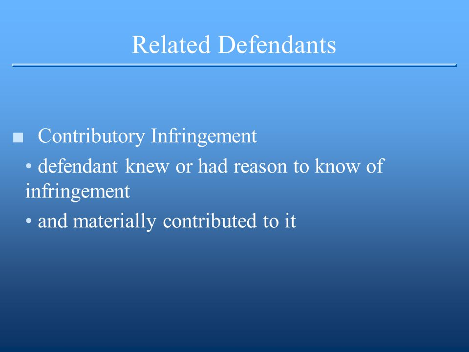 Related Defendants ■Contributory Infringement defendant knew or had reason to know of infringement and materially contributed to it