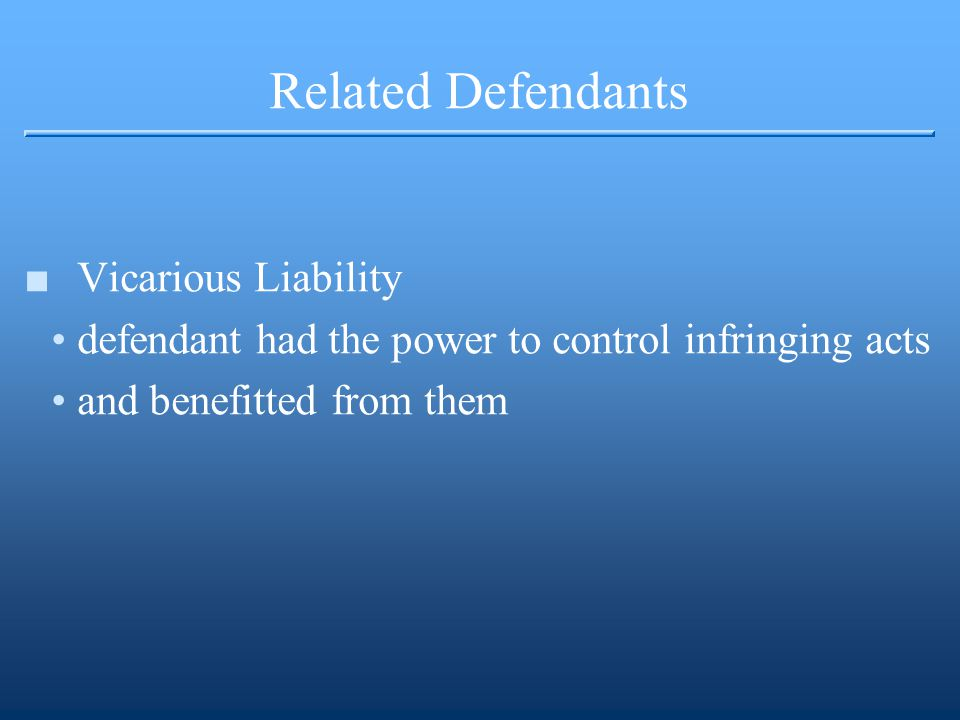 Related Defendants ■Vicarious Liability defendant had the power to control infringing acts and benefitted from them