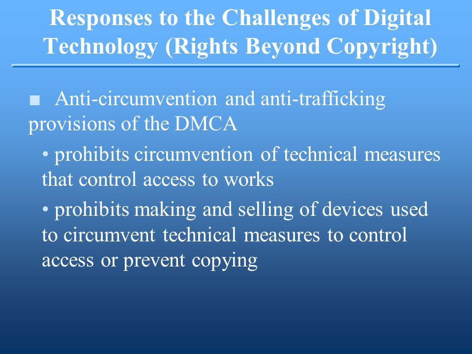 ■Anti-circumvention and anti-trafficking provisions of the DMCA prohibits circumvention of technical measures that control access to works prohibits making and selling of devices used to circumvent technical measures to control access or prevent copying Responses to the Challenges of Digital Technology (Rights Beyond Copyright)