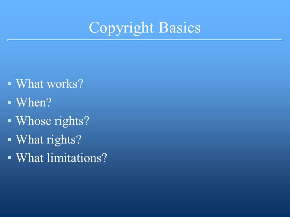 Copyright Basics ▪What works ▪When ▪Whose rights ▪What rights ▪What limitations