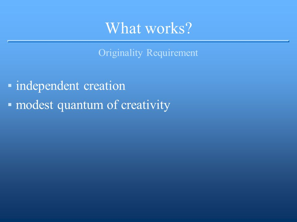 What works Originality Requirement ▪independent creation ▪modest quantum of creativity