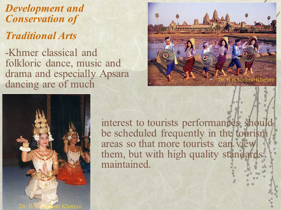 Development and Conservation of Traditional Arts -Khmer classical and folkloric dance, music and drama and especially Apsara dancing are of much interest to tourists performances should be scheduled frequently in the tourism areas so that more tourists can view them, but with high quality standards maintained.