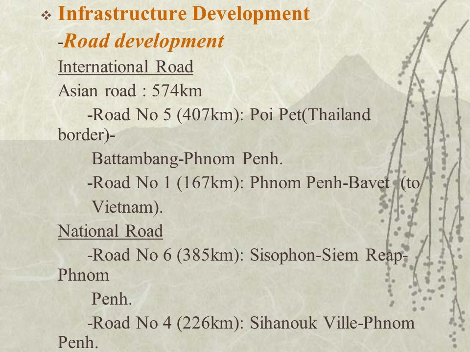  Infrastructure Development - Road development International Road Asian road : 574km -Road No 5 (407km): Poi Pet(Thailand border)- Battambang-Phnom Penh.