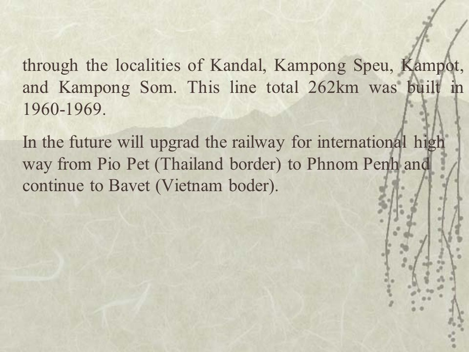 through the localities of Kandal, Kampong Speu, Kampot, and Kampong Som. This line total 262km was built in 1960-1969. In the future will upgrad the r