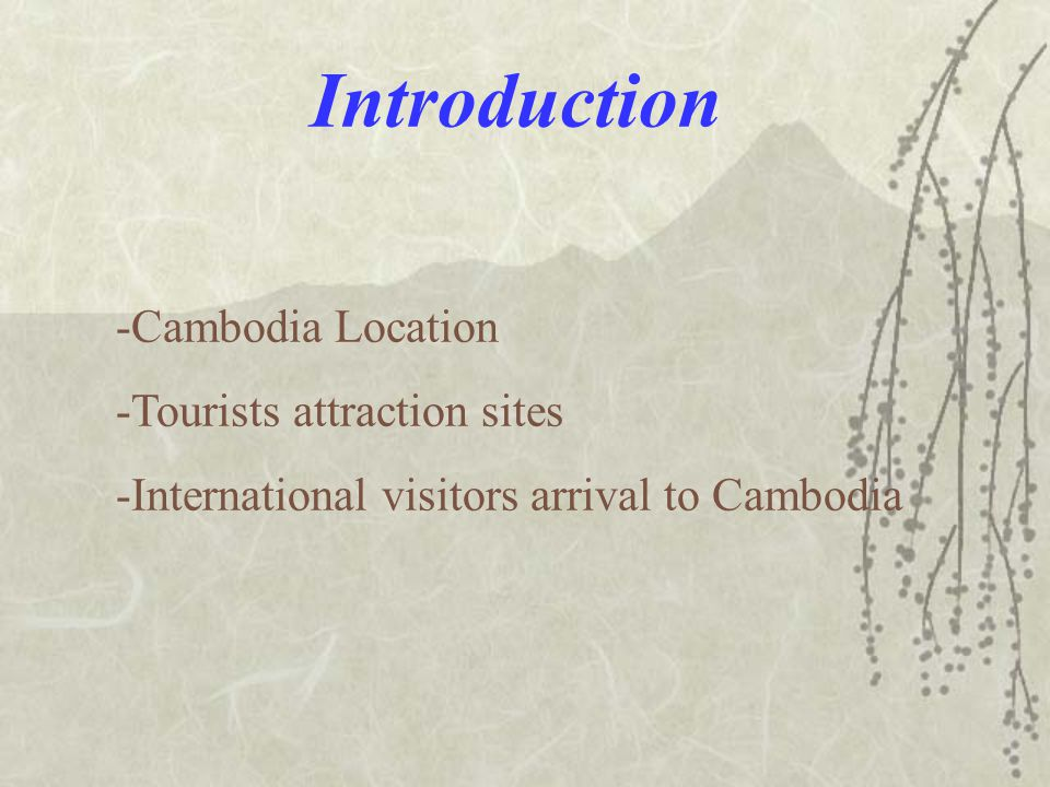 Introduction -Cambodia Location -Tourists attraction sites -International visitors arrival to Cambodia