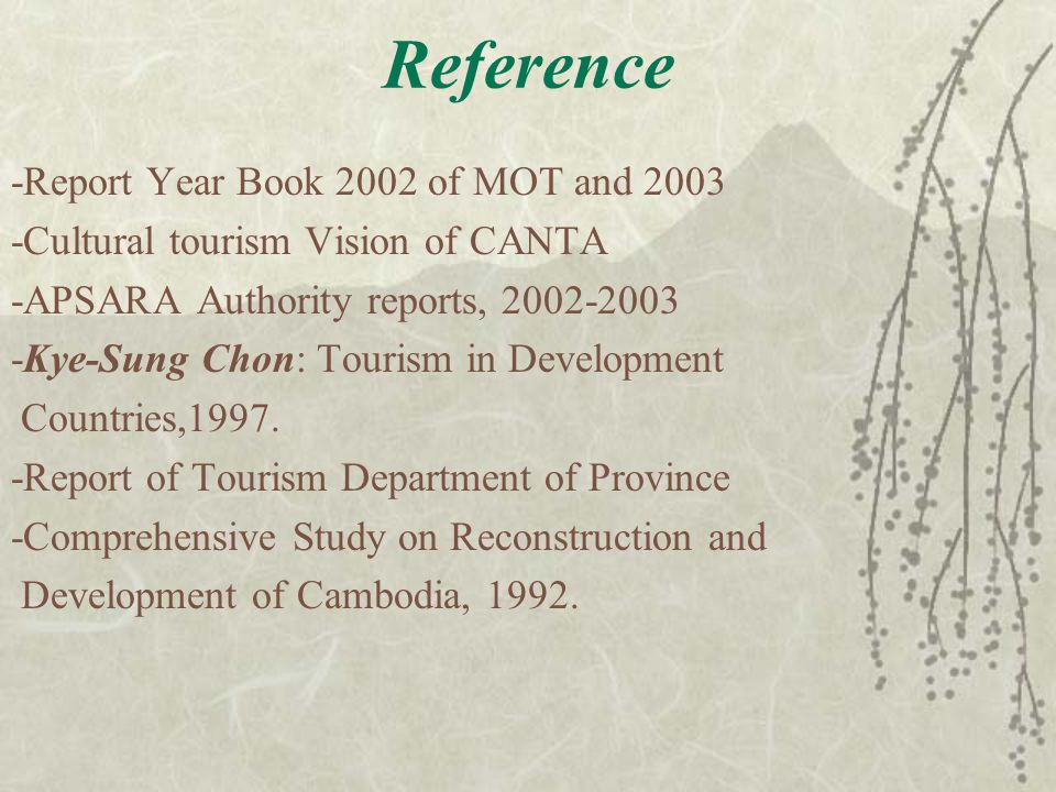 Reference -Report Year Book 2002 of MOT and 2003 -Cultural tourism Vision of CANTA -APSARA Authority reports, 2002-2003 -Kye-Sung Chon: Tourism in Development Countries,1997.