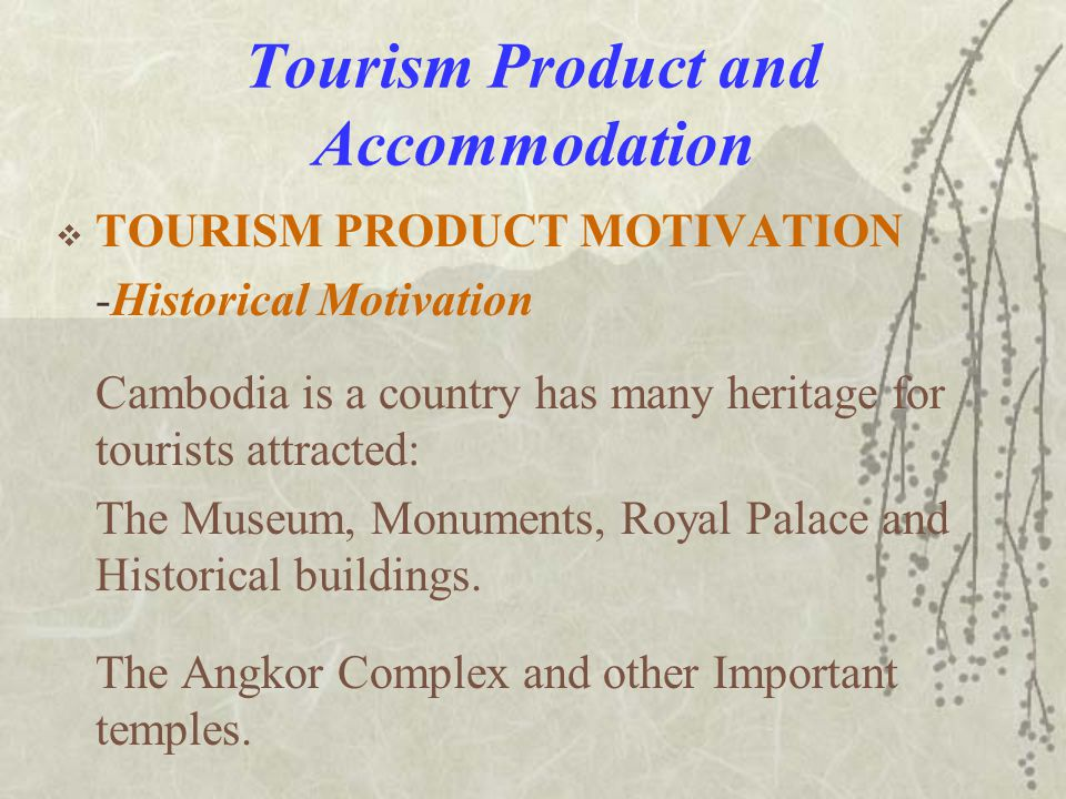 Tourism Product and Accommodation  TOURISM PRODUCT MOTIVATION -Historical Motivation Cambodia is a country has many heritage for tourists attracted: The Museum, Monuments, Royal Palace and Historical buildings.