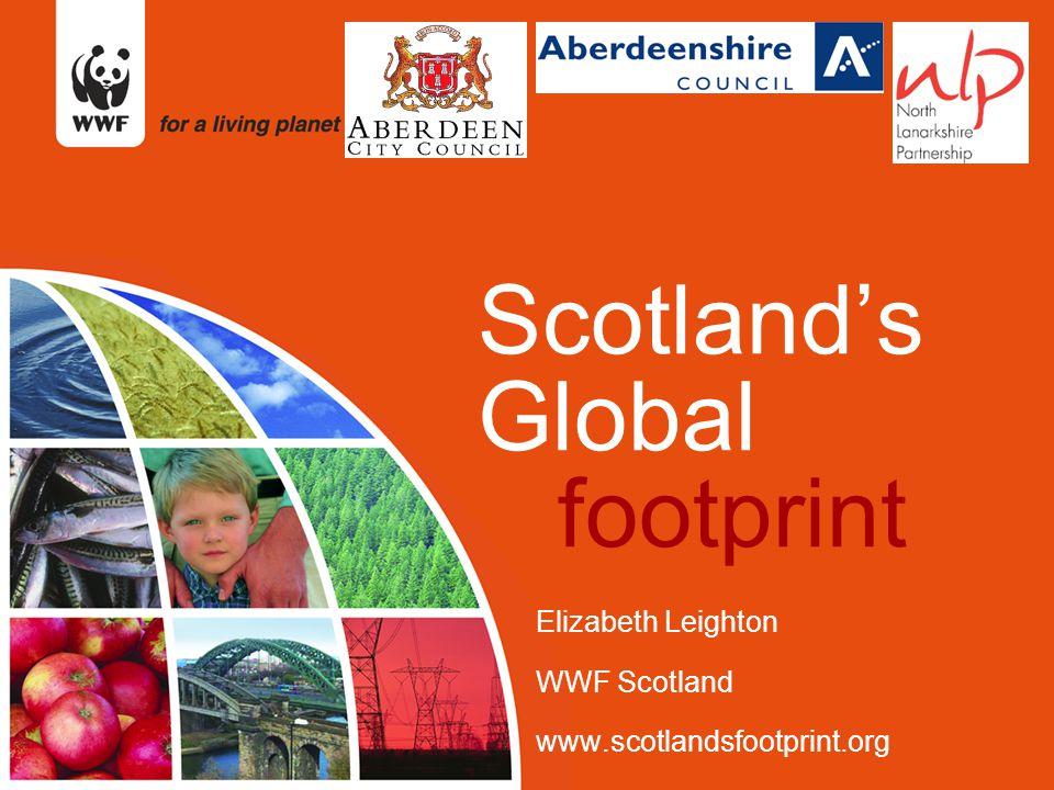 Scotland's Global footprint Elizabeth Leighton WWF Scotland www.scotlandsfootprint.org