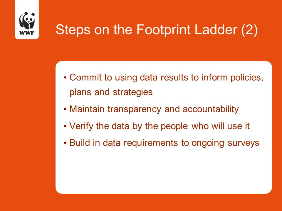 Steps on the Footprint Ladder (2) Commit to using data results to inform policies, plans and strategies Maintain transparency and accountability Verify the data by the people who will use it Build in data requirements to ongoing surveys