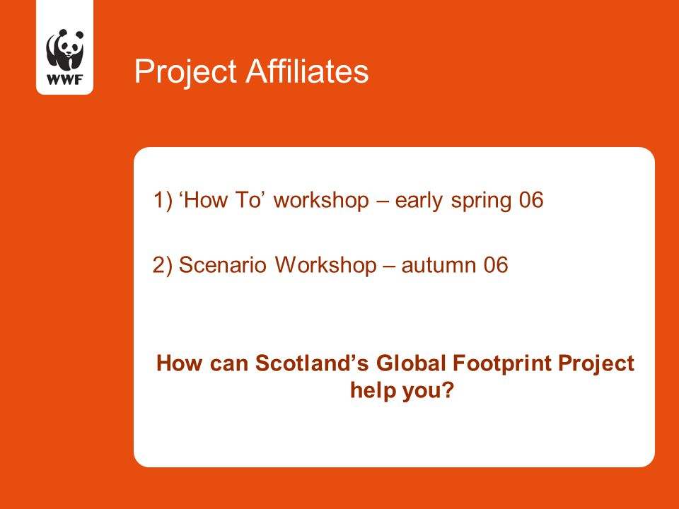 Project Affiliates 1) 'How To' workshop – early spring 06 2) Scenario Workshop – autumn 06 How can Scotland's Global Footprint Project help you