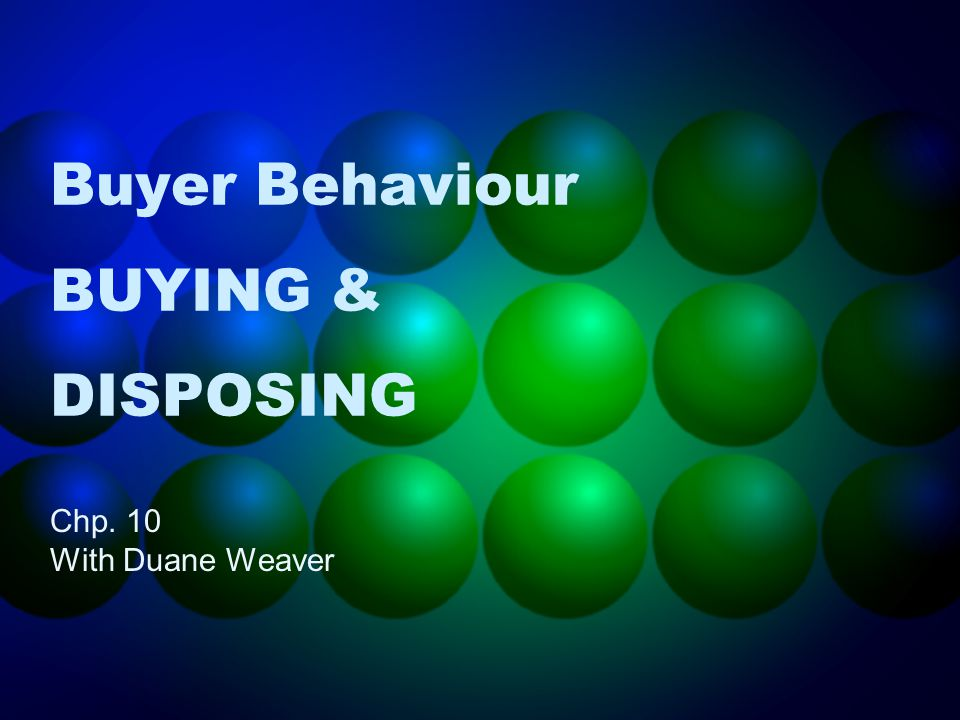 Buyer Behaviour BUYING & DISPOSING Chp. 10 With Duane Weaver