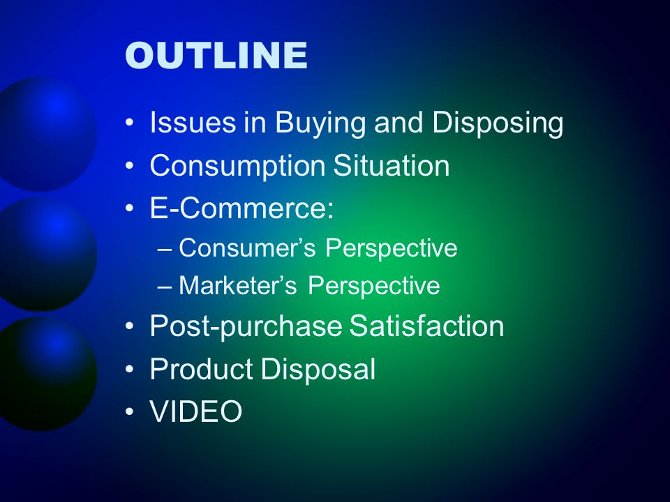 OUTLINE Issues in Buying and Disposing Consumption Situation E-Commerce: –Consumer's Perspective –Marketer's Perspective Post-purchase Satisfaction Product Disposal VIDEO