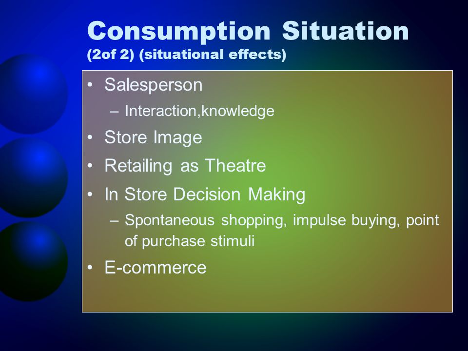 Consumption Situation (2of 2) (situational effects) Salesperson –Interaction,knowledge Store Image Retailing as Theatre In Store Decision Making –Spontaneous shopping, impulse buying, point of purchase stimuli E-commerce