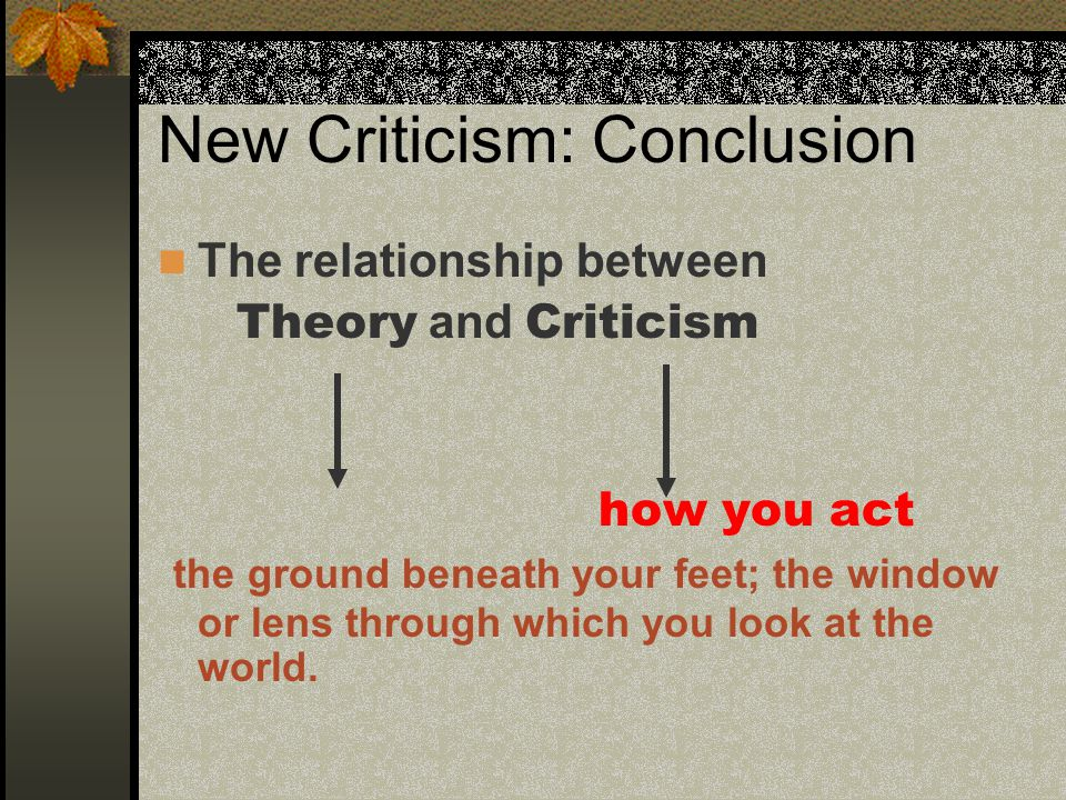 New Criticism: Conclusion The relationship between Theory and Criticism how you act the ground beneath your feet; the window or lens through which you look at the world.