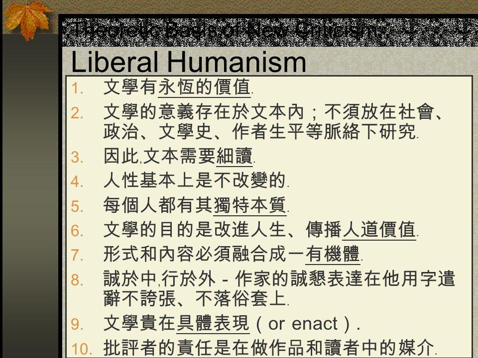 Theoretic Basis of New Criticism: Liberal Humanism  文學有永恆的價值﹒  文學的意義存在於文本內;不須放在社會、 政治、文學史、作者生平等脈絡下研究﹒  因此﹐文本需要細讀﹒  人性基本上是不改變的﹒  每個人都有其獨特本質﹒