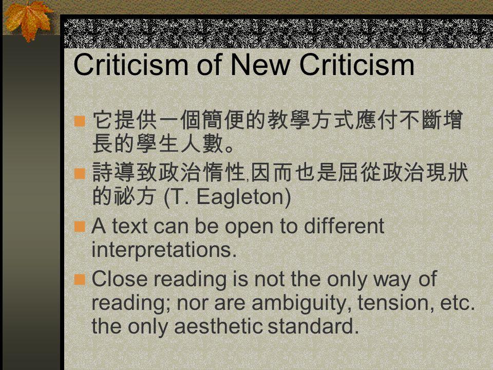 Criticism of New Criticism 它提供一個簡便的教學方式應付不斷增 長的學生人數。 詩導致政治惰性﹐因而也是屈從政治現狀 的祕方 (T. Eagleton) A text can be open to different interpretations. Close readi