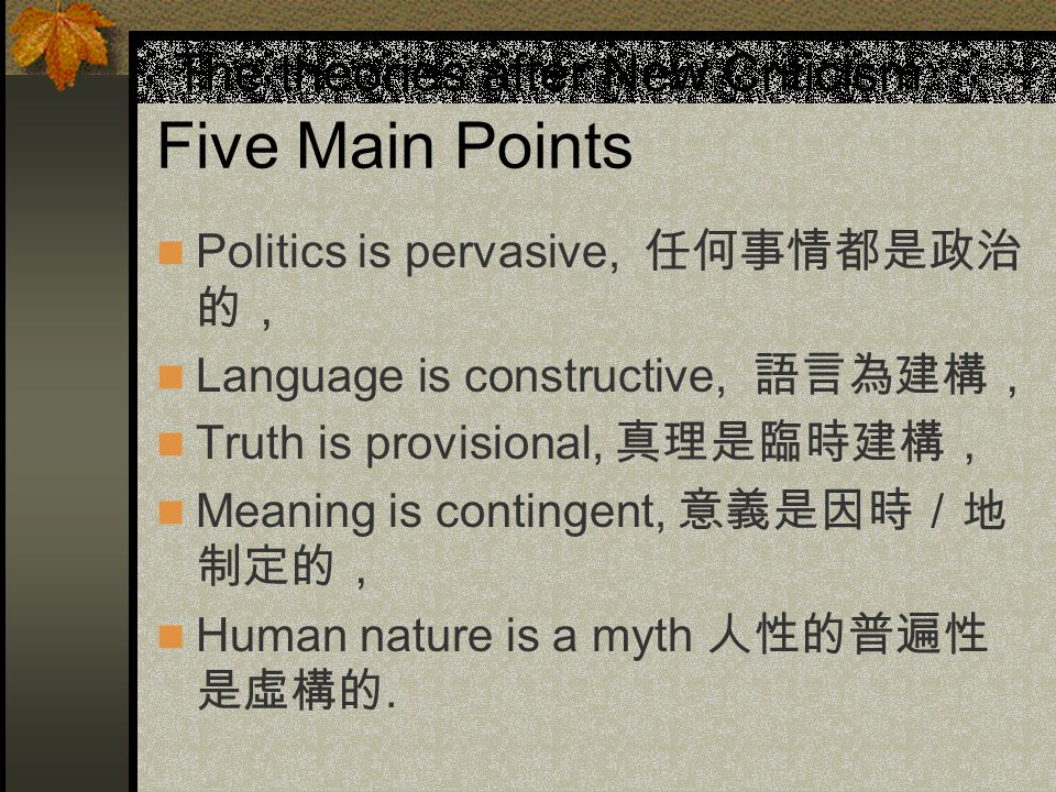 The theories after New Criticism: Five Main Points Politics is pervasive, 任何事情都是政治 的, Language is constructive, 語言為建構, Truth is provisional, 真理是臨時建構, Meaning is contingent, 意義是因時/地 制定的, Human nature is a myth 人性的普遍性 是虛構的.