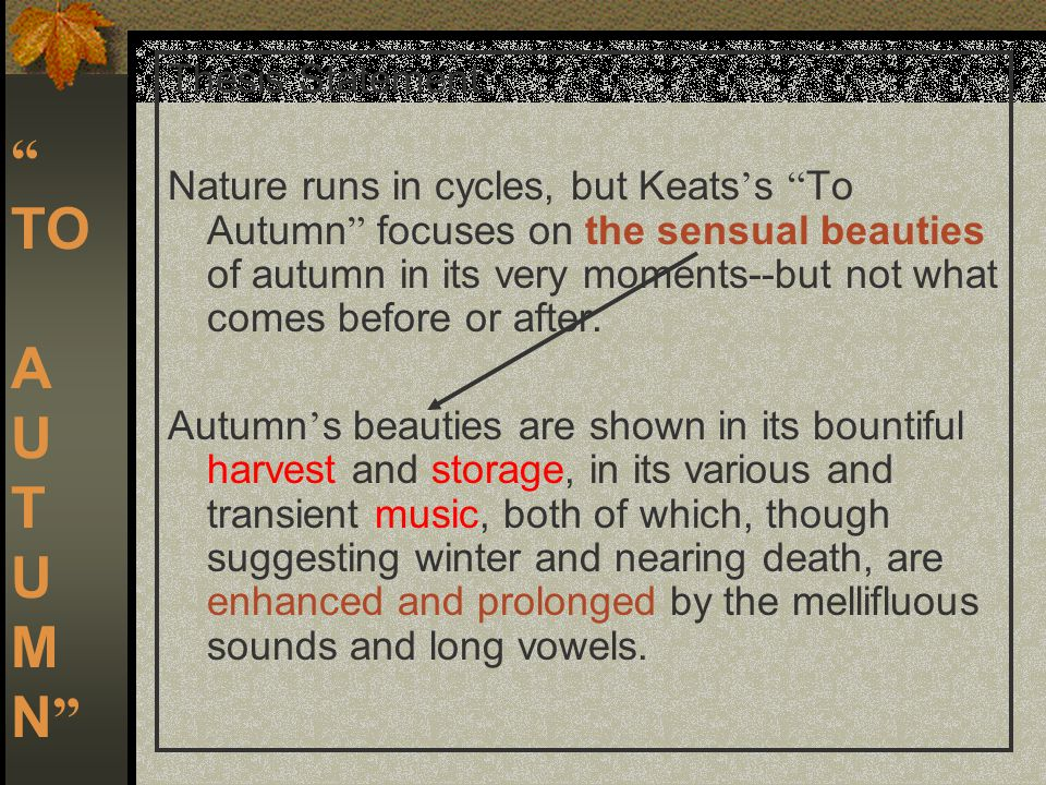 TO A U T U M N Thesis Statement: Nature runs in cycles, but Keats ' s To Autumn focuses on the sensual beauties of autumn in its very moments--but not what comes before or after.