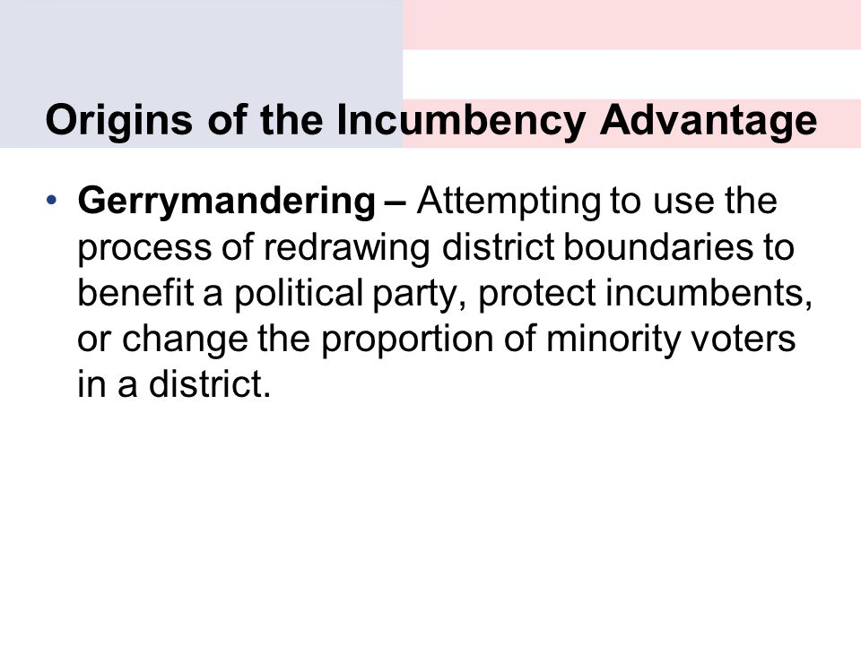 Origins of the Incumbency Advantage Gerrymandering – Attempting to use the process of redrawing district boundaries to benefit a political party, prot