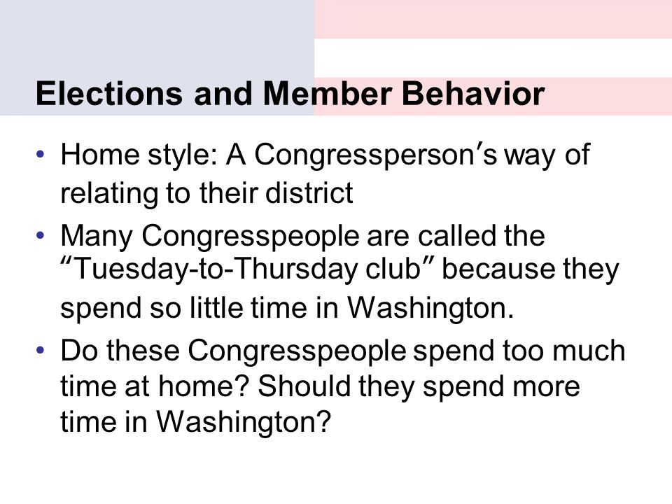"Elections and Member Behavior Home style: A Congressperson's way of relating to their district Many Congresspeople are called the ""Tuesday-to-Thursday"