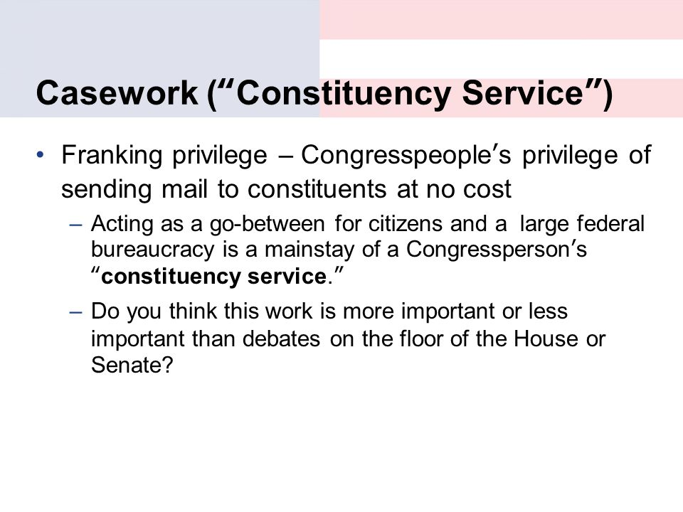 "Casework (""Constituency Service"") Franking privilege – Congresspeople's privilege of sending mail to constituents at no cost –Acting as a go-between f"