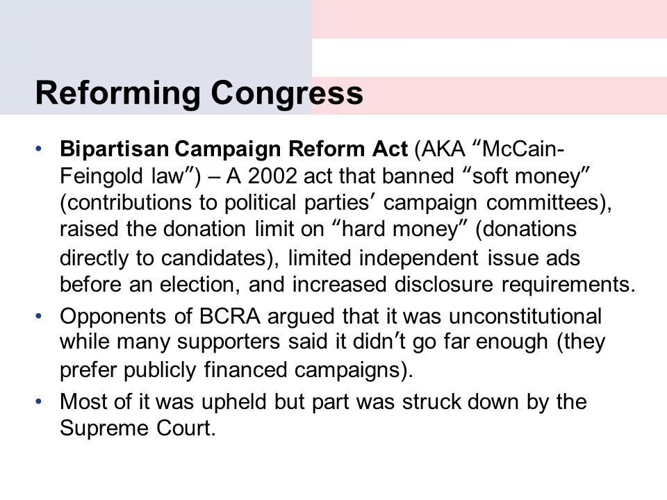 "Reforming Congress Bipartisan Campaign Reform Act (AKA ""McCain- Feingold law"") – A 2002 act that banned ""soft money"" (contributions to political parti"