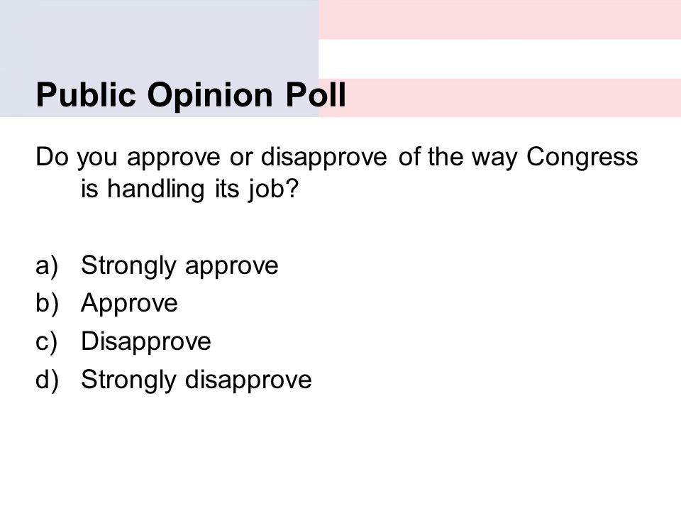 Public Opinion Poll Do you approve or disapprove of the way Congress is handling its job? a)Strongly approve b)Approve c)Disapprove d)Strongly disappr