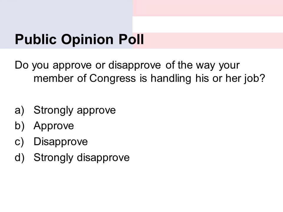 Public Opinion Poll Do you approve or disapprove of the way your member of Congress is handling his or her job? a)Strongly approve b)Approve c)Disappr