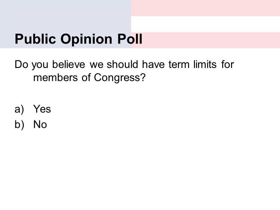 Public Opinion Poll Do you believe we should have term limits for members of Congress? a)Yes b)No
