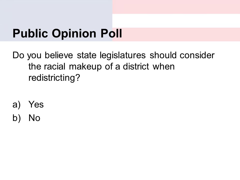 Public Opinion Poll Do you believe state legislatures should consider the racial makeup of a district when redistricting? a)Yes b)No