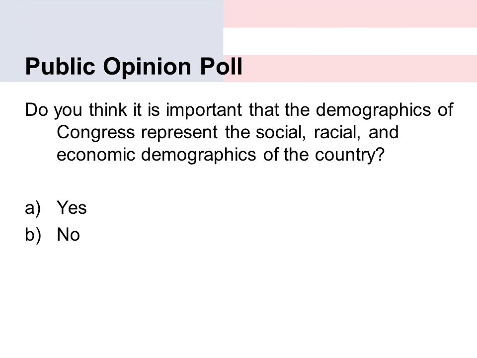 Public Opinion Poll Do you think it is important that the demographics of Congress represent the social, racial, and economic demographics of the coun