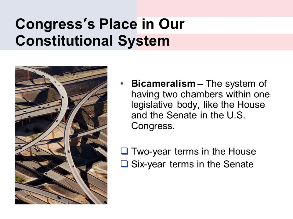 Congress's Place in Our Constitutional System Bicameralism – The system of having two chambers within one legislative body, like the House and the Sen