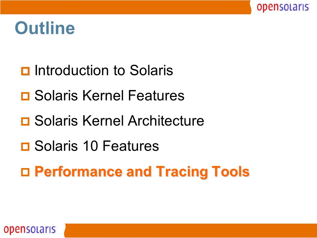 13 Outline   Introduction to Solaris  Solaris Kernel Features  Solaris Kernel Architecture  Solaris 10 Features Performance and Tracing Tools  Performance and Tracing Tools