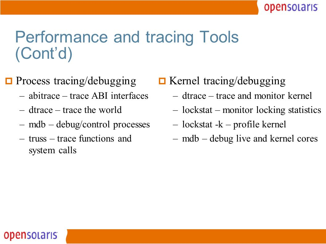 15 Performance and tracing Tools (Cont'd)  Process tracing/debugging –abitrace – trace ABI interfaces –dtrace – trace the world –mdb – debug/control processes –truss – trace functions and system calls  Kernel tracing/debugging –dtrace – trace and monitor kernel –lockstat – monitor locking statistics –lockstat -k – profile kernel –mdb – debug live and kernel cores