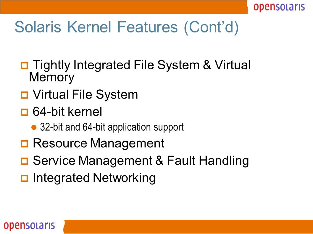 7 Solaris Kernel Features (Cont'd)  Tightly Integrated File System & Virtual Memory  Virtual File System  64-bit kernel 32-bit and 64-bit application support  Resource Management  Service Management & Fault Handling  Integrated Networking