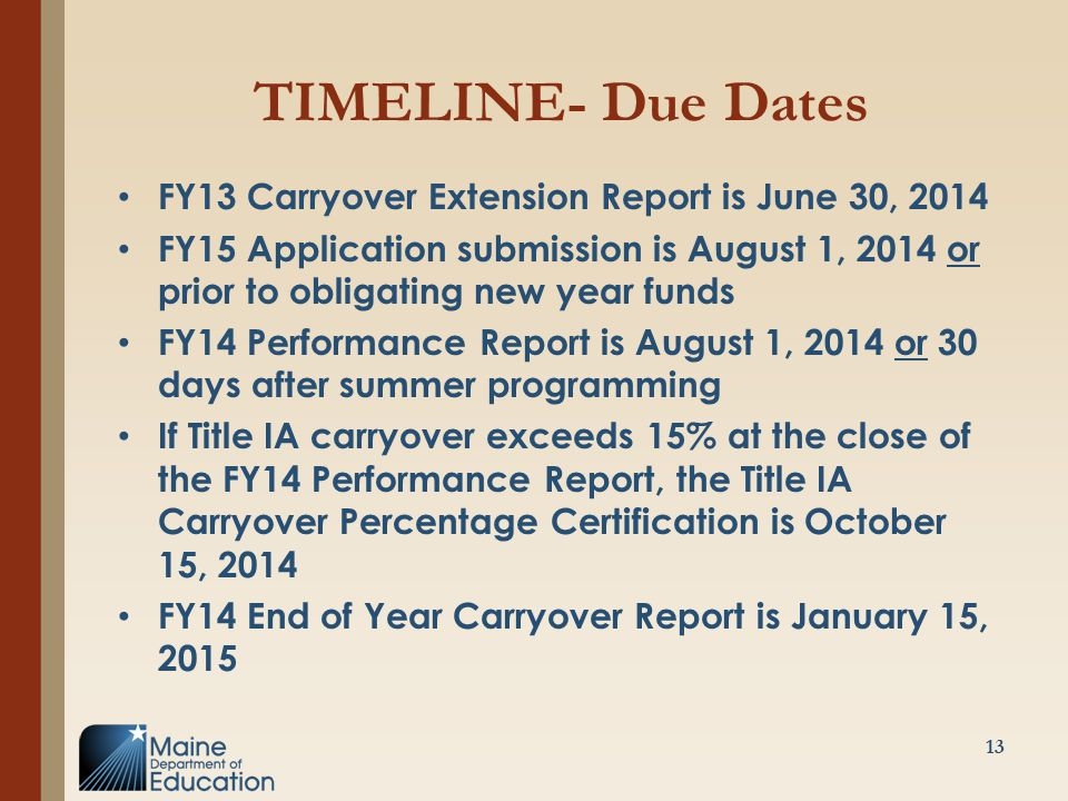 TIMELINE- Due Dates FY13 Carryover Extension Report is June 30, 2014 FY15 Application submission is August 1, 2014 or prior to obligating new year funds FY14 Performance Report is August 1, 2014 or 30 days after summer programming If Title IA carryover exceeds 15% at the close of the FY14 Performance Report, the Title IA Carryover Percentage Certification is October 15, 2014 FY14 End of Year Carryover Report is January 15, 2015 13