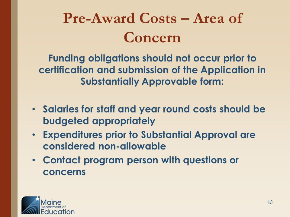 Pre-Award Costs – Area of Concern Funding obligations should not occur prior to certification and submission of the Application in Substantially Approvable form: Salaries for staff and year round costs should be budgeted appropriately Expenditures prior to Substantial Approval are considered non-allowable Contact program person with questions or concerns 15