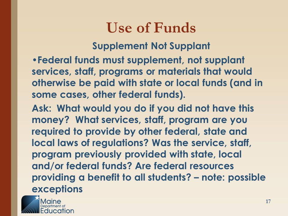Use of Funds Supplement Not Supplant Federal funds must supplement, not supplant services, staff, programs or materials that would otherwise be paid w