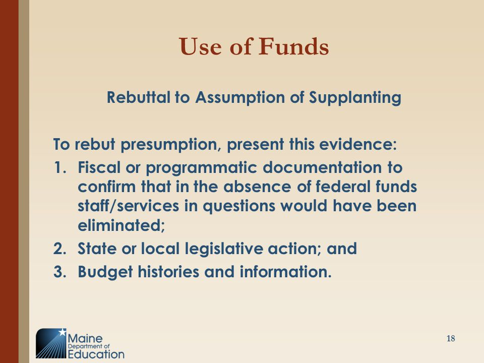 Use of Funds Rebuttal to Assumption of Supplanting To rebut presumption, present this evidence: 1.Fiscal or programmatic documentation to confirm that